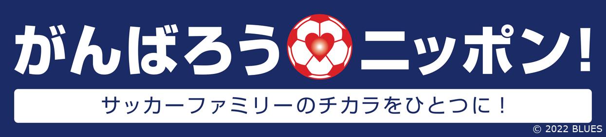 がんばろうニッポン! ~サッカーファミリーのチカラをひとつに!~